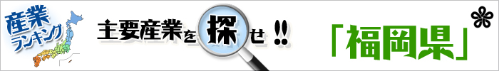 主要産業を探せ 「福岡県」